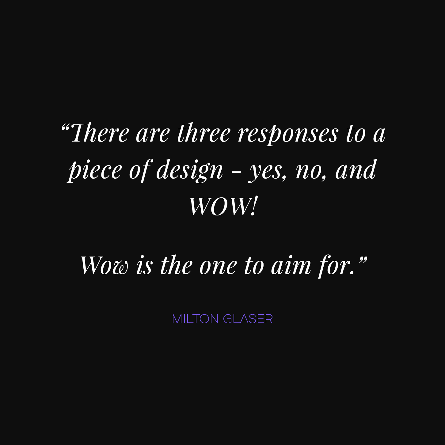 """There are three responses to a piece of design - yes, no, and WOW! WOW is the one to aim for."" Milton Glaser"